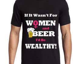 #10 untuk Design a T-Shirt that says If It Wasn't For Women & Beer, I'd Be Wealthy! oleh abuk007